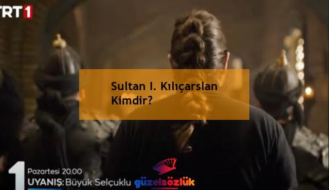 Sultan I. Kılıçarslan Kimdir?