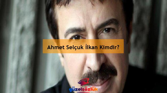 Ahmet Selçuk İlkan Kimdir?